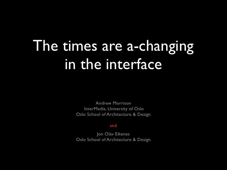 The times are a-changing     in the interface                 Andrew Morrison          InterMedia, University of Oslo     ...