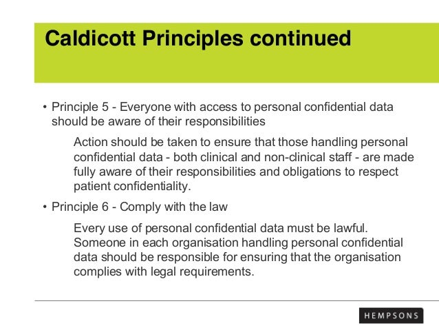Caldicott Principles continued • Principle 5 - Everyone with access to personal confidential data should be aware of their...