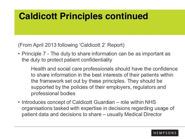 Caldicott Principles continued (From April 2013 following 'Caldicott 2' Report) • Principle 7 - The duty to share informat...