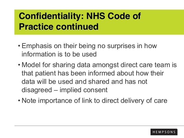 Confidentiality: NHS Code of Practice continued • Emphasis on their being no surprises in how information is to be used • ...