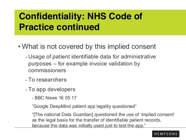 Confidentiality: NHS Code of Practice continued • What is not covered by this implied consent • Usage of patient identifia...