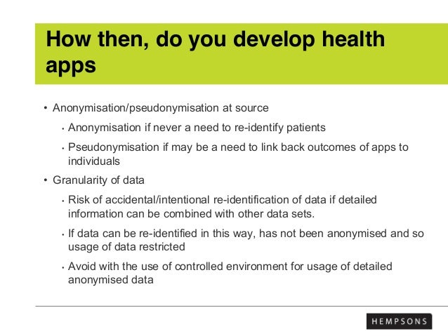 How then, do you develop health apps • Anonymisation/pseudonymisation at source • Anonymisation if never a need to re-iden...