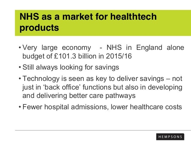 NHS as a market for healthtech products • Very large economy - NHS in England alone budget of £101.3 billion in 2015/16 • ...