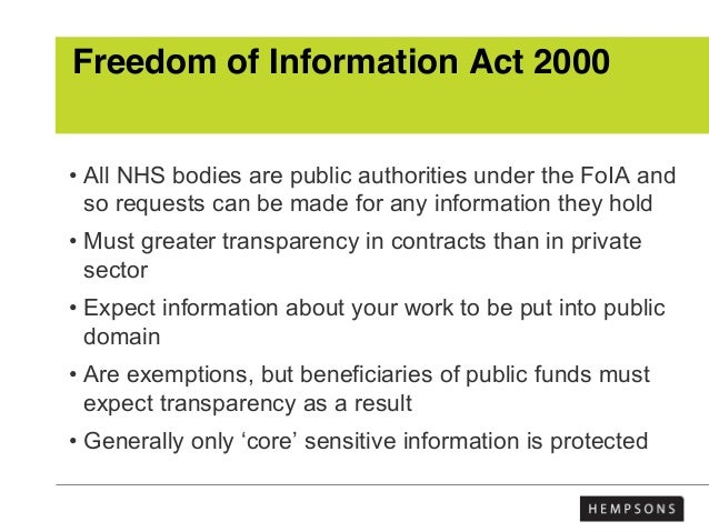 Freedom of Information Act 2000 • All NHS bodies are public authorities under the FoIA and so requests can be made for any...