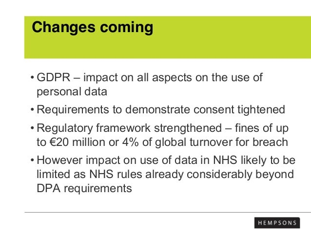 Changes coming • GDPR – impact on all aspects on the use of personal data • Requirements to demonstrate consent tightened ...