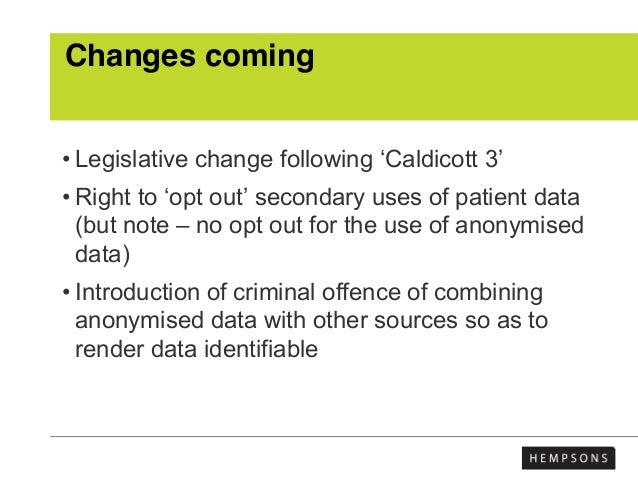Changes coming • Legislative change following 'Caldicott 3' • Right to 'opt out' secondary uses of patient data (but note ...