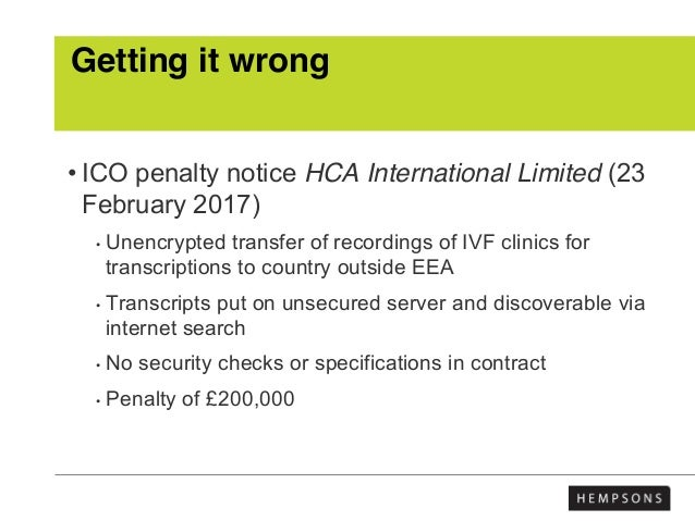 Getting it wrong • ICO penalty notice HCA International Limited (23 February 2017) • Unencrypted transfer of recordings of...
