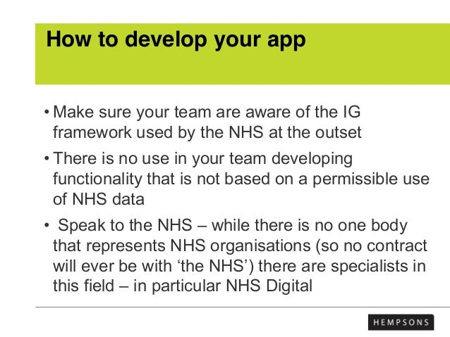 How to develop your app • Make sure your team are aware of the IG framework used by the NHS at the outset • There is no us...