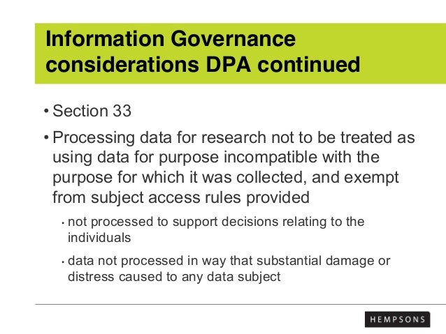Information Governance considerations DPA continued • Section 33 • Processing data for research not to be treated as using...
