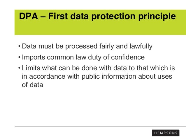 DPA – First data protection principle • Data must be processed fairly and lawfully • Imports common law duty of confidence...