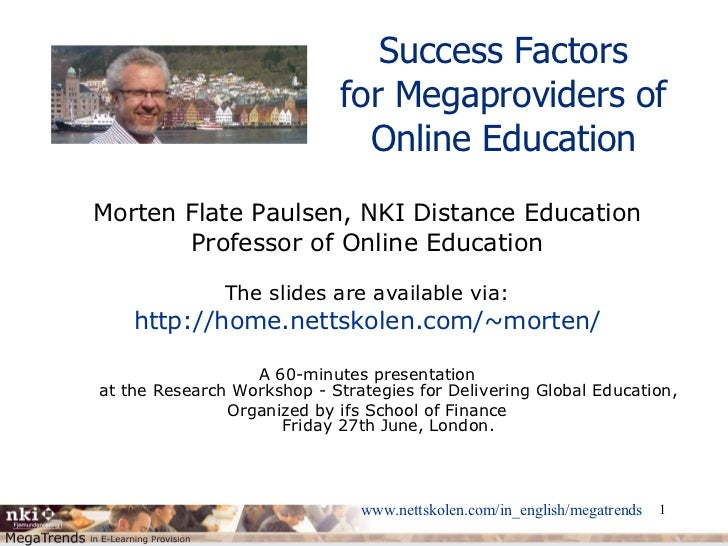 Success Factors for Megaproviders of Online Education Morten Flate Paulsen, NKI Distance Education Professor of Online Edu...