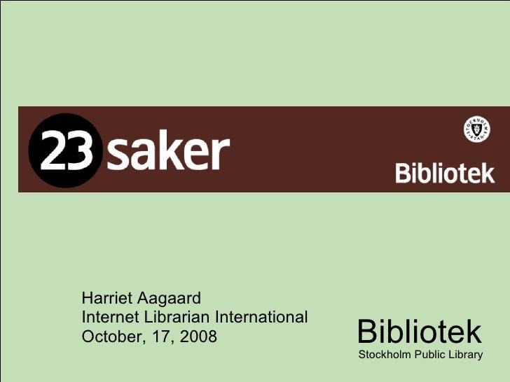 Harriet Aagaard Internet Librarian International October, 17, 2008 Bibliotek Stockholm Public Library
