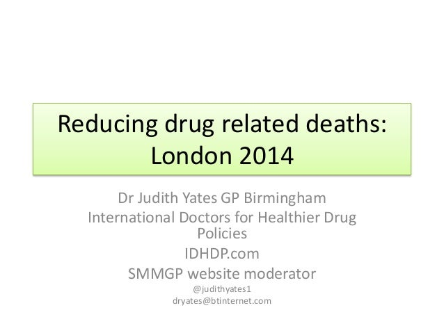 Reducing drug related deaths:  London 2014  Dr Judith Yates GP Birmingham  International Doctors for Healthier Drug  Polic...