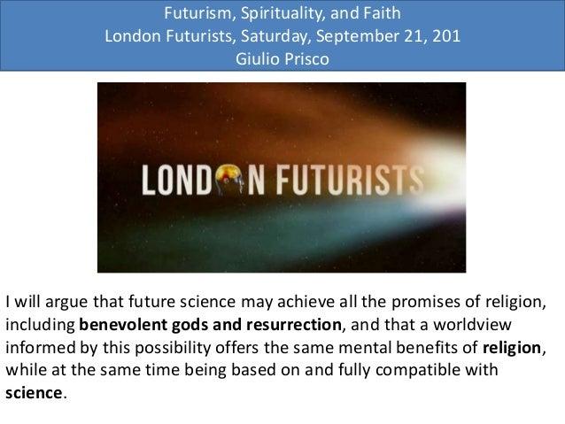 Futurism, Spirituality, and Faith London Futurists, Saturday, September 21, 201 Giulio Prisco I will argue that future sci...
