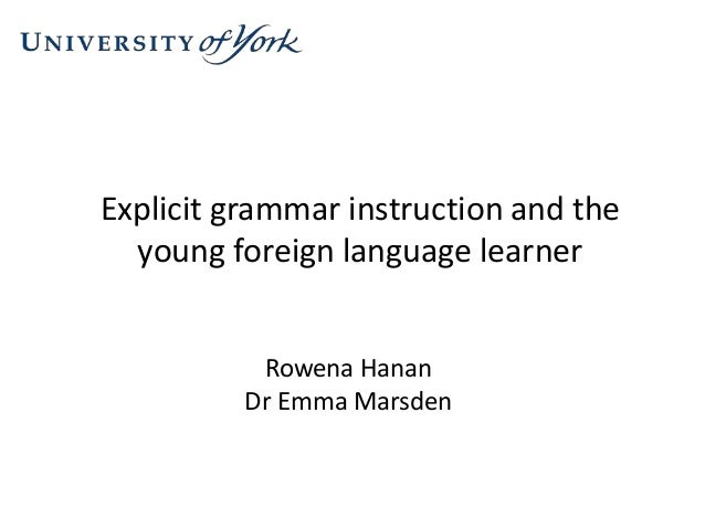 Explicit grammar instruction and the young foreign language learner Rowena Hanan Dr Emma Marsden