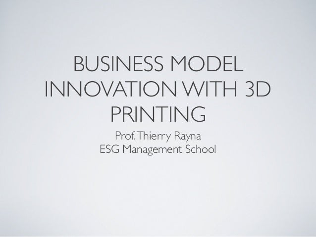 BUSINESS MODEL INNOVATION WITH 3D PRINTING Prof. Thierry Rayna ESG Management School
