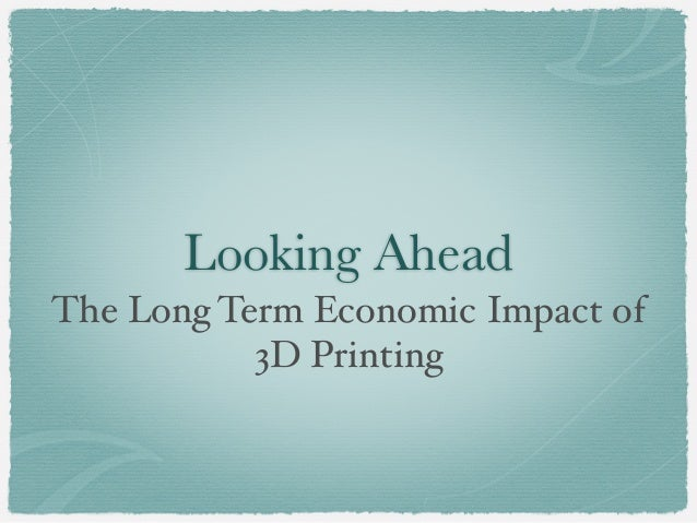 Looking Ahead The Long Term Economic Impact of 3D Printing