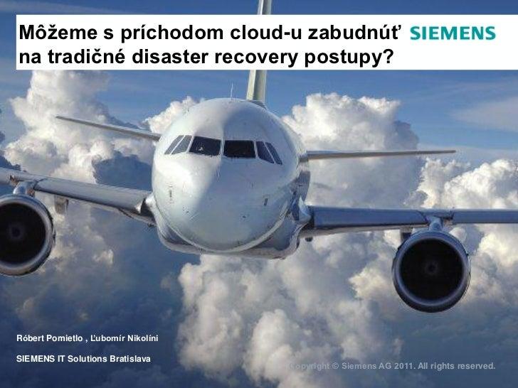 Môžeme s príchodom cloud-u zabudnúťna tradičné disaster recovery postupy?Róbert Pomietlo , Ľubomír NikolíniSIEMENS IT Solu...
