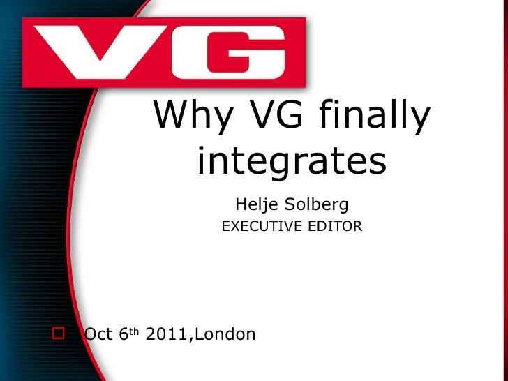 Why VG finally integrates Helje Solberg EXECUTIVE EDITOR <ul><li>Oct 6 th  2011,London </li></ul>