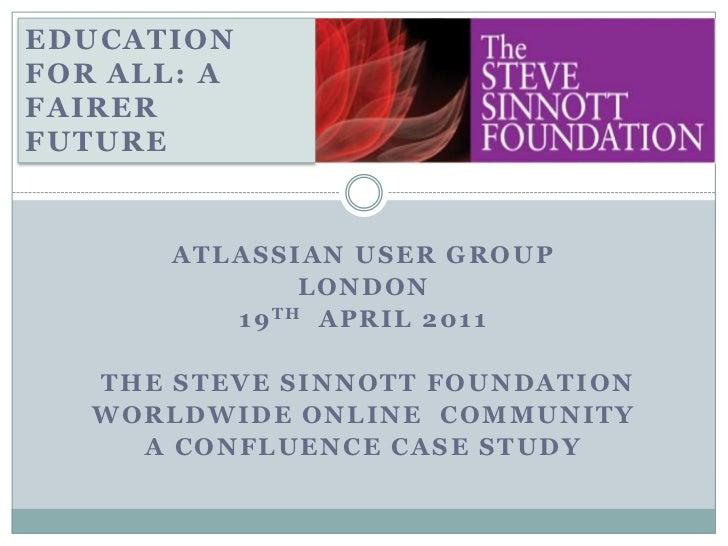 EDUCATION FOR ALL: A FAIRER FUTURE<br />ATLASSIAN USER GROUP<br />LONDON<br />19TH  APRIL 2011<br />THE STEVE SINNOTT FOUN...