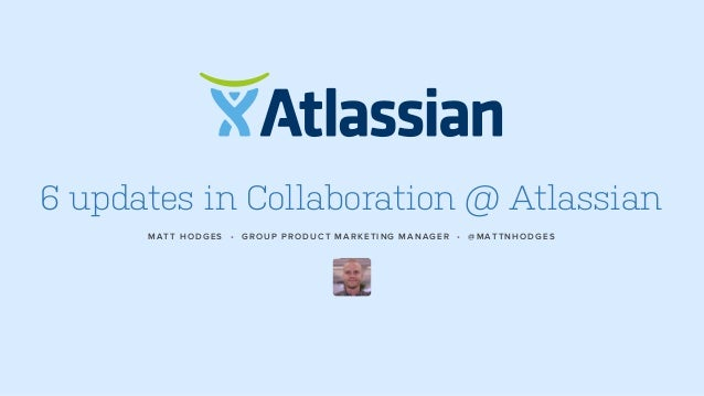6 updates in Collaboration @ Atlassian MATT HODGES • GROUP PRODUCT MARKETING MANAGER • @MATTNHODGES