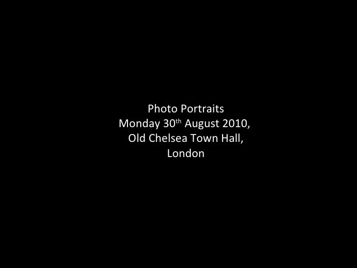 Photo Portraits Monday 30 th  August 2010,  Old Chelsea Town Hall, London