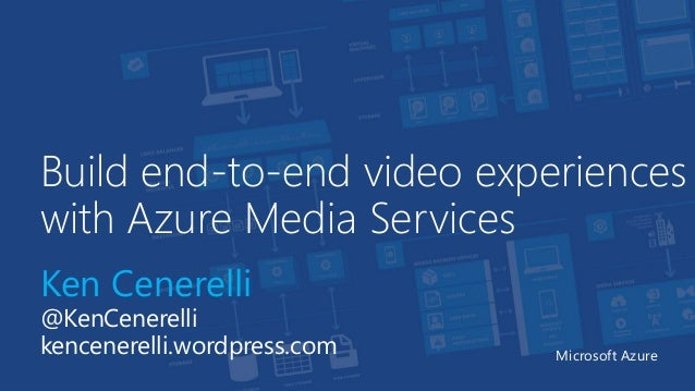 Build end-to-end video experiences with Azure Media Services Ken Cenerelli @KenCenerelli kencenerelli.wordpress.com Micros...