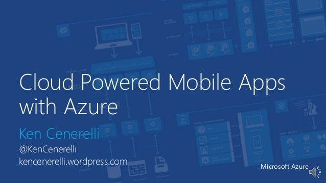 Cloud Powered Mobile Apps with Azure Ken Cenerelli @KenCenerelli kencenerelli.wordpress.com Microsoft Azure