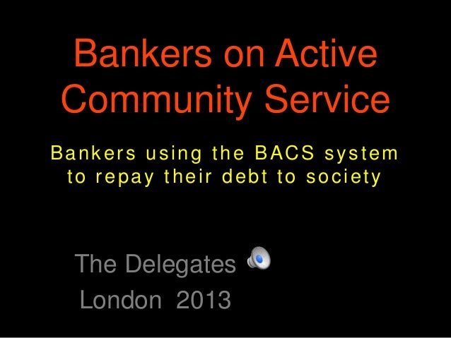 Bankers on Active Community Service The Delegates London 2013 Bankers using the BACS system to repay their debt to society