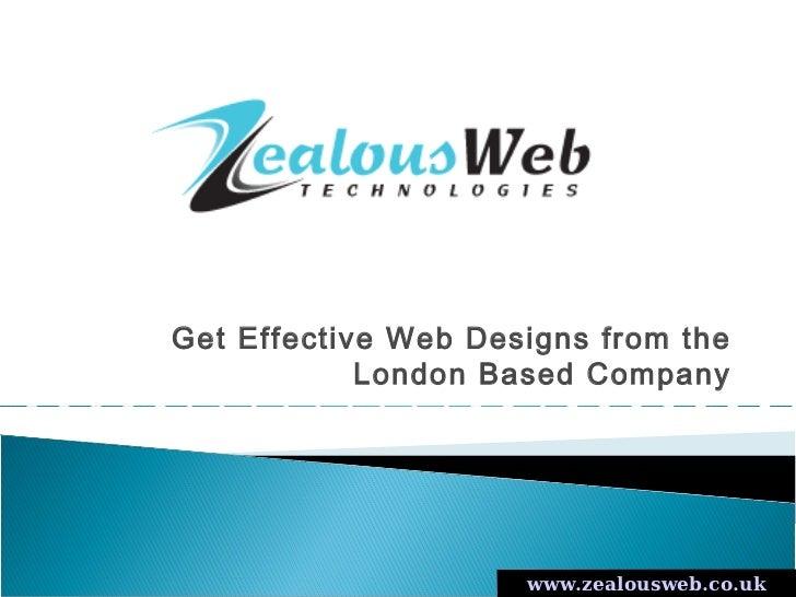 Get Effective Web Designs from the            London Based Company                     www.zealousweb.co.uk