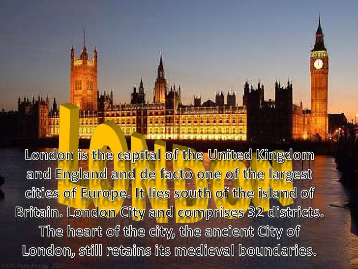 LONDON<br />London is the capital of the United Kingdom and England and de facto one of the largest cities of Europe. It l...