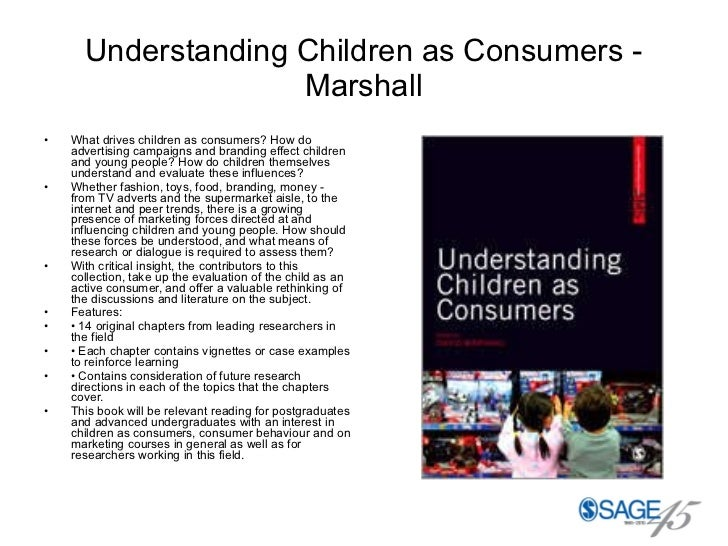 Understanding Children as Consumers - Marshall <ul><li>What drives children as consumers? How do advertising campaigns and...