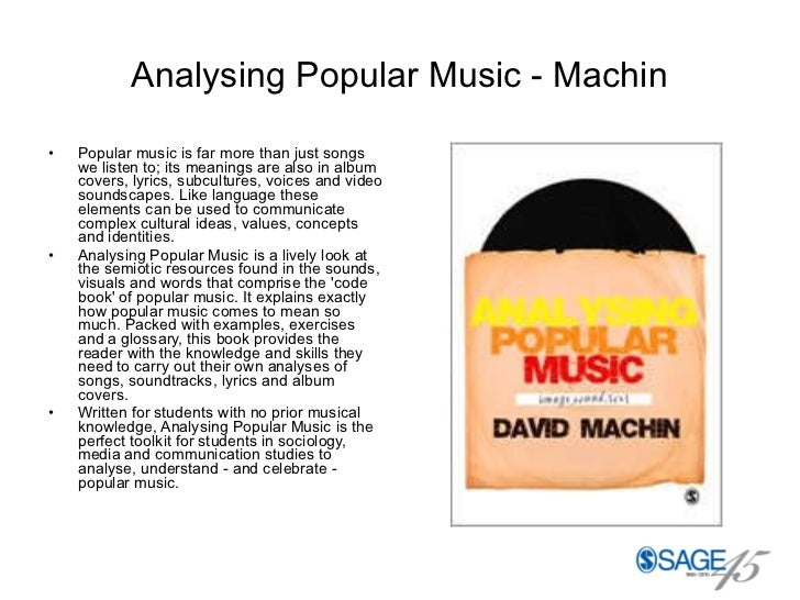 Analysing Popular Music - Machin <ul><li>Popular music is far more than just songs we listen to; its meanings are also in ...