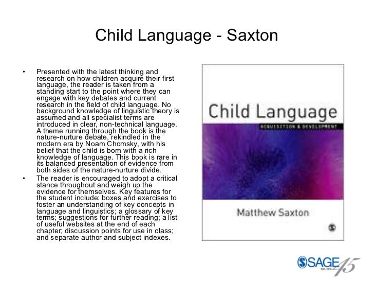 Child Language - Saxton <ul><li>Presented with the latest thinking and research on how children acquire their first langua...