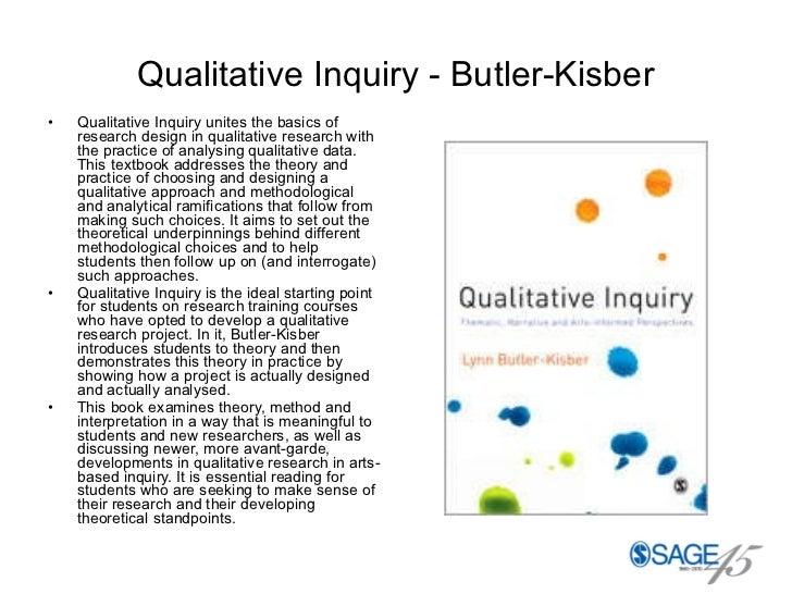 Qualitative Inquiry - Butler-Kisber <ul><li>Qualitative Inquiry unites the basics of research design in qualitative resear...