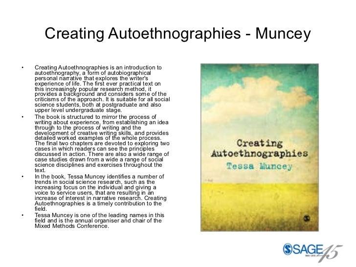 Creating Autoethnographies - Muncey <ul><li>Creating Autoethnographies is an introduction to autoethnography, a form of au...