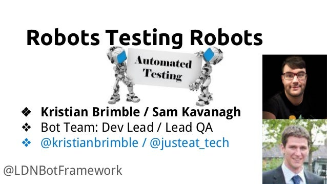 Robots Testing Robots @LDNBotFramework ❖ Kristian Brimble / Sam Kavanagh ❖ Bot Team: Dev Lead / Lead QA ❖ @kristianbrimble...