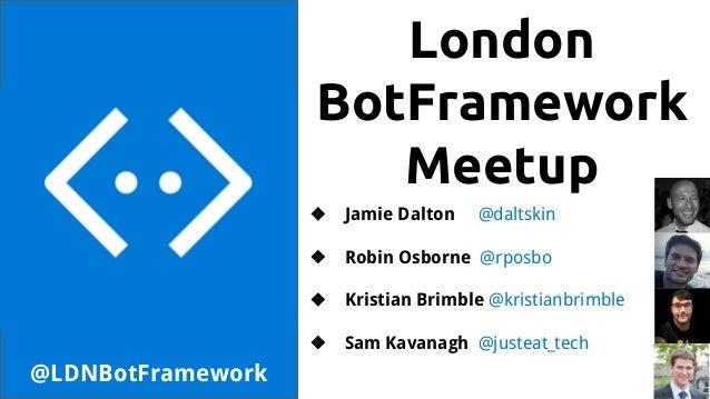 London BotFramework Meetup @LDNBotFramework ❖ Jamie Dalton @daltskin ❖ Robin Osborne @rposbo ❖ Kristian Brimble @kristianb...