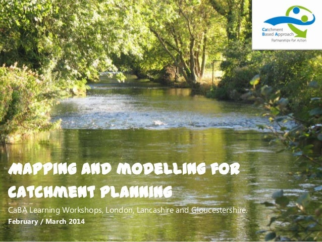 Mapping and modelling for catchment planning CaBA Learning Workshops, London, Lancashire and Gloucestershire. February / M...