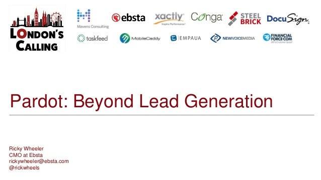 Pardot: Beyond Lead Generation Ricky Wheeler CMO at Ebsta rickywheeler@ebsta.com @rickwheels