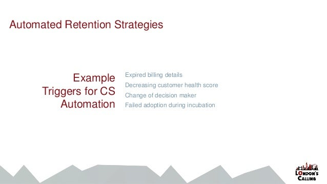 Example Triggers for CS Automation Expired billing details Decreasing customer health score Change of decision maker Faile...