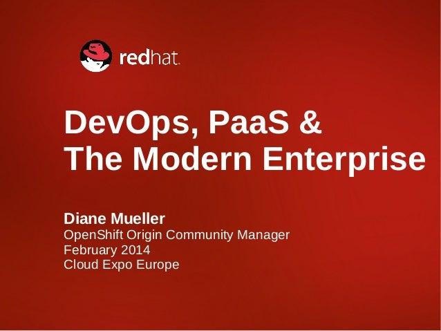 DevOps, PaaS & The Modern Enterprise Diane Mueller  OpenShift Origin Community Manager February 2014 Cloud Expo Europe