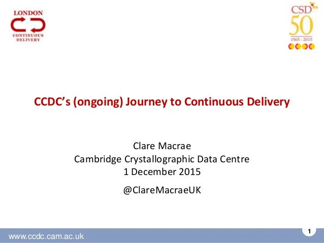 www.ccdc.cam.ac.uk 1 CCDC's (ongoing) Journey to Continuous Delivery Clare Macrae Cambridge Crystallographic Data Centre 1...