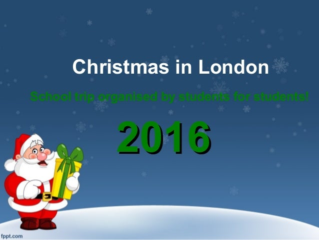 Christmas in London School trip organised by students for students! 20162016