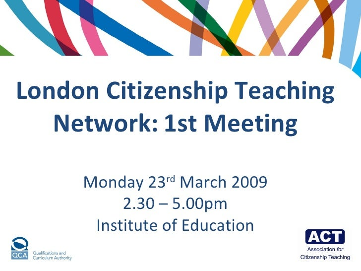 London Citizenship Teaching Network:   1st Meeting Monday 23 rd  March 2009 2.30 – 5.00pm Institute of Education