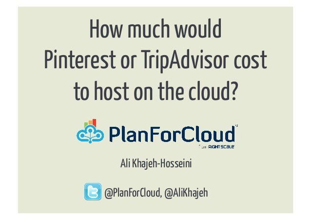 How much wouldPinterest or TripAdvisor cost    to host on the cloud?	            Ali Khajeh-Hosseini       @PlanForCloud, ...
