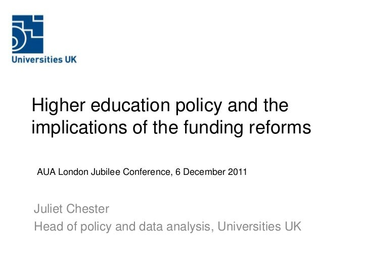 Higher education policy and theimplications of the funding reformsAUA London Jubilee Conference, 6 December 2011Juliet Che...