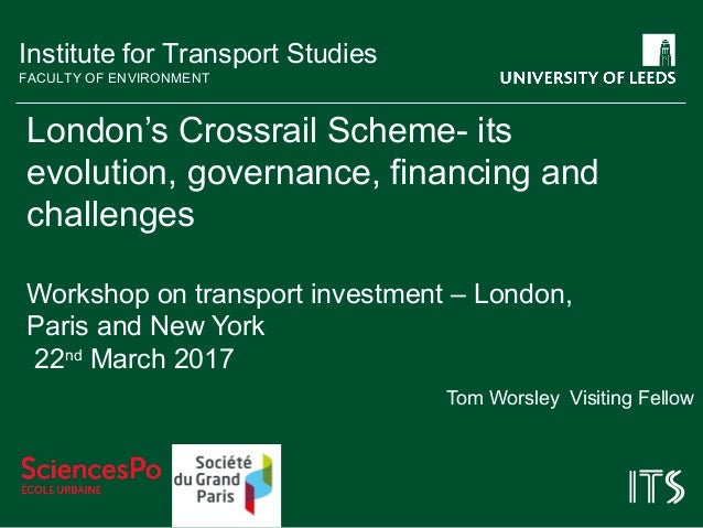 Institute for Transport Studies FACULTY OF ENVIRONMENT London's Crossrail Scheme- its evolution, governance, financing and...
