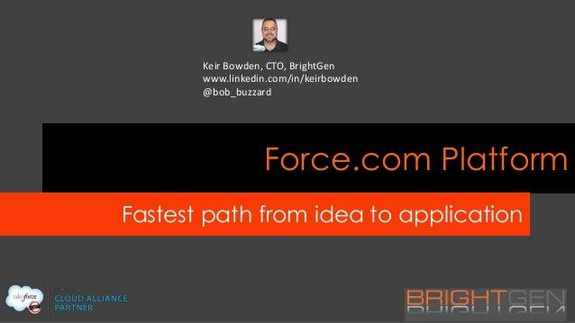 Keir Bowden, CTO, BrightGen www.linkedin.com/in/keirbowden @bob_buzzard  Force.com Platform Fastest path from idea to appl...