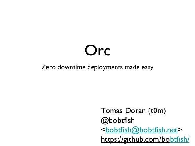 OrcZero downtime deployments made easy                  Tomas Doran (t0m)                  @bobtfish                  <bob...